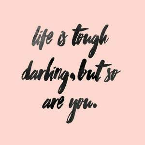 Quote: Life is tough darling, but so are you.