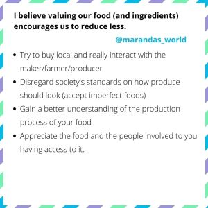 Tips to value our food: 1. Try to buy local and really interact with the maker/farmer/producer 2. Disregard society's standards on how produce should look 3. Gain a better understanding of the production process of your food 4. Appreciate the food and the people involved to you having access to it